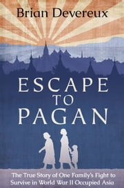Escape to Pagan - The True Story of One Family's Fight to Survive in World War II Occupied Asia ebook by Brian Devereux