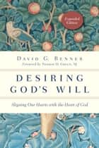 Desiring God's Will - Aligning Our Hearts with the Heart of God ebook by David G. Benner, Thomas H. Green