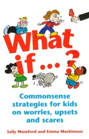 What If...? - Commonsense strategies for kids on worries, upsets and scares ebook by Mumford , Sally & Mackinnon , Emma,Sally Mumford