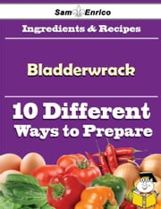 10 Ways to Use Bladderwrack (Recipe Book) ebook by Sabra Scales,Sam Enrico
