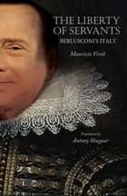The Liberty of Servants - Berlusconi's Italy ebook by Maurizio Viroli, Antony Shugaar