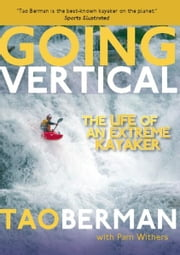Going Vertical - The Life of an Extreme Kayaker ebook by Tao Berman,Pam Withers