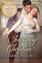 Initiating Christian - Brothers of the Absinthe Club Book 6 ebook by Emma Wildes