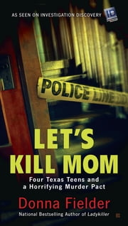 Let's Kill Mom - Four Texas Teens and a Horrifying Murder Pact ebook by Donna Fielder