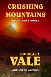 Crushing Mountains and Other Stories ebook by Douglas T. Vale