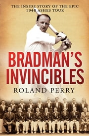 Bradman's Invincibles - The inside story of the epic 1948 Ashes tour ebook by Roland Perry