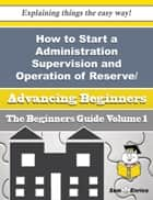 How to Start a Administration Supervision and Operation of Reserve/auxiliary Forces of The Defence E ebook by Daphne Ledford