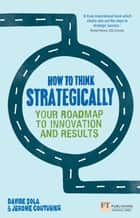 How to Think Strategically ePub eBook - Your Roadmap to Innovation and Results ebook by Davide Sola, Jerome Couturier