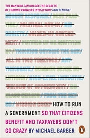 How to Run A Government - So that Citizens Benefit and Taxpayers Don't Go Crazy ebook by Michael Barber