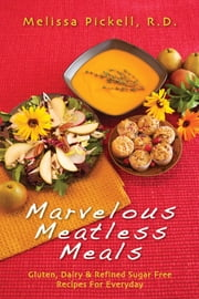 Marvelous Meatless Meals - Gluten, Dairy & Refined Sugar Free Recipes for Everyday ebook by Melissa Pickell, R.D.