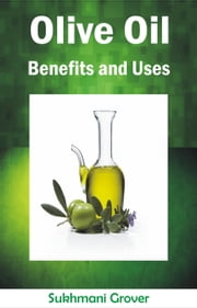 Olive Oil Benefits and Uses - Health Benefits and Uses of Natural Oils, Fruits, Plants and Other Natural Substances, #4 ebook by Sukhmani Grover