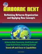Airborne Next: Rethinking Airborne Organization and Applying New Concepts - Airborne Role Taxonomy, Small-Scale and Large-Scale Forces, Swarming Concept, Stand-off and Close-in Capabilities ebook by Progressive Management