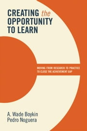 Creating the Opportunity to Learn: Moving from Research to Practice to Close the Achievement Gap: Moving from Research to Practice to Close the Achiev ebook by Boykin, A. Wade