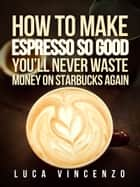 How to Make Espresso So Good You'll Never Waste Money on Starbucks Again ekitaplar by Luca Vincenzo