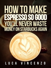 How to Make Espresso So Good You'll Never Waste Money on Starbucks Again ebook by Luca Vincenzo