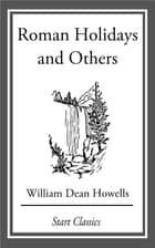 Roman Holidays and Others ebook by William Dean Howells
