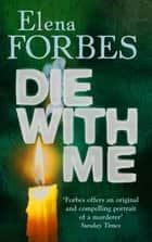 Die With Me ebook by Elena Forbes, Quercus