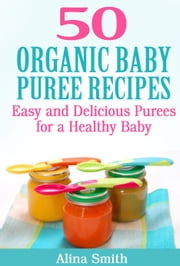 50 Organic Baby Puree Recipes - Easy and Delicious Purees for a Healthy Baby ebook by Alina Smith