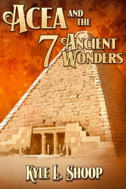 Acea and the Seven Ancient Wonders ebook by Kyle Shoop
