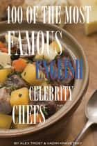 100 of the Most Famous English Celebrity Chefs ebook by alex trostanetskiy