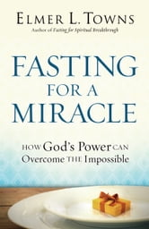 Fasting for a Miracle - How God's Power Can Overcome the Impossible ebook by Elmer L. Towns