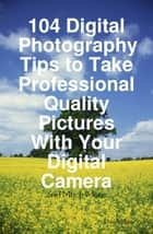 104 Digital Photography Tips to Take Professional Quality Pictures With Your Digital Camera - and Much More ebook by Dan Miller