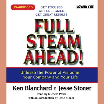 Full Steam Ahead - Unleash the Power of Vision in Your Company and Your Life audiobook by Kenneth Blanchard, Ph.D.,Jesse Stoner