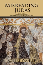 Misreading Judas - How Biblical Scholars Missed the Biggest Story of All Time ebook by Robert Wahler