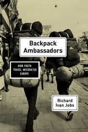 Backpack Ambassadors - How Youth Travel Integrated Europe ebook by Richard Ivan Jobs