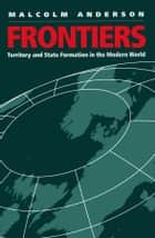 Frontiers - Territory and State Formation in the Modern World ebook by Malcolm Anderson
