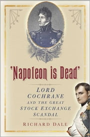 Napoleon is Dead - Lord Cochrane and the Great Stock Exchange Scandal ebook by Richard Dale