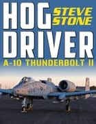 Hog Driver: A-10 Thunderbolt II ebook by Steve Stone