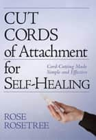 Cut Cords of Attachment for Self-Healing : Cord-Cutting Made Simple and Effective ebook by Rose Rosetree