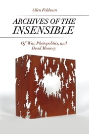 Archives of the Insensible - Of War, Photopolitics, and Dead Memory ebook by Allen Feldman