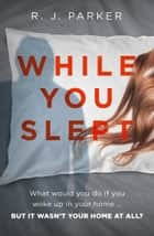 While You Slept: An addictive, twisty and gripping thriller you won't be able to put down! ebook by R. J. Parker