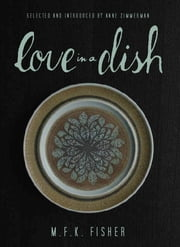Love in a Dish . . . and Other Culinary Delights by M.F.K. Fisher ebook by M.F.K. Fisher, Anne Zimmerman