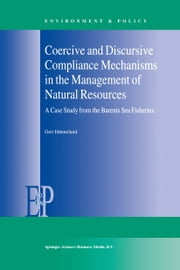 Coercive and Discursive Compliance Mechanisms in the Management of Natural Resources - A Case Study from the Barents Sea Fisheries ebook by Geir Hønneland