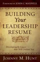 Building Your Leadership Resume: Developing the Legacy that Will Outlast You ebook by Johnny M. Hunt,John C. Maxwell
