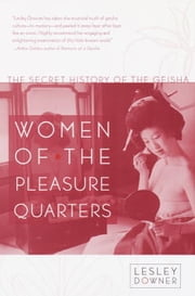 Women of the Pleasure Quarters - The Secret History of the Geisha ebook by Lesley Downer