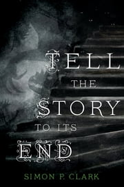 Tell the Story to Its End - A Novel ebook by Simon P. Clark