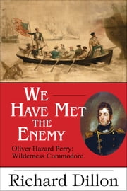 We Have Met the Enemy - Oliver Hazard Perry: Wilderness Commodore ebook by Richard Dillon