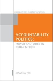 Accountability Politics: Power and Voice in Rural Mexico ebook by Jonathan A. Fox