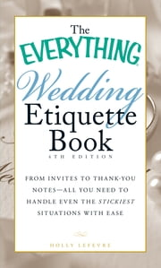 The Everything Wedding Etiquette Book - From Invites to Thank-you Notes - All You Need to Handle Even the Stickiest Situations with Ease ebook by Holly Lefevre