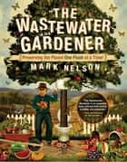 The Wastewater Gardener - Preserving the Planet One Flush at a Time ebook by Mark Nelson, PhD, Sir Tony Juniper