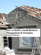 How to Build a Small Business: Management & Strategies ebook by Ralph Hershberger