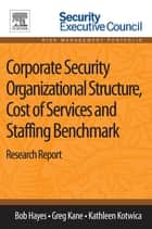Corporate Security Organizational Structure, Cost of Services and Staffing Benchmark - Research Report ebook by Bob Hayes, Greg Kane, Kathleen Kotwica,...