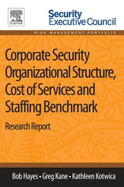 Corporate Security Organizational Structure, Cost of Services and Staffing Benchmark - Research Report ebook by Bob Hayes,Greg Kane,Kathleen Kotwica