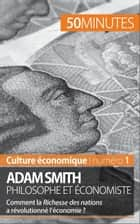 Adam Smith philosophe et économiste - Comment la Richesse des nations a-t-elle révolutionné l'économie ? ebook by Christophe Speth, 50 minutes, Brigitte Feys