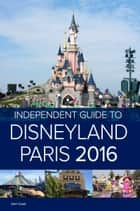The Independent Guide to Disneyland Paris 2016 (Travel Guide) ebook by John Coast
