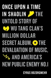 Once Upon a Time in Shaolin - The Untold Story of Wu-Tang Clan's Million-Dollar Secret Album, the Devaluation of Music, and America's New Public Enemy No. 1 ebook by Cyrus Bozorgmehr